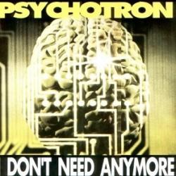 Psychotron  – I Don't Need Anymore