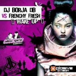 DJ Borja DB  VS Frenchy Fresh – Wake Up(TEMAZO¡¡)